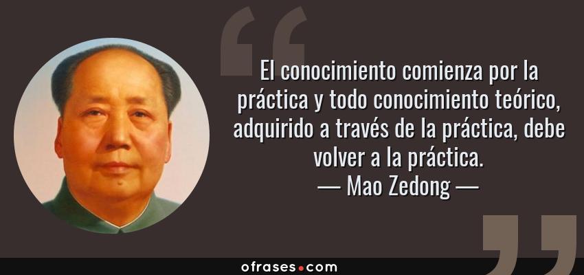 Frases de Mao Zedong - El conocimiento comienza por la práctica y todo conocimiento teórico, adquirido a través de la práctica, debe volver a la práctica.