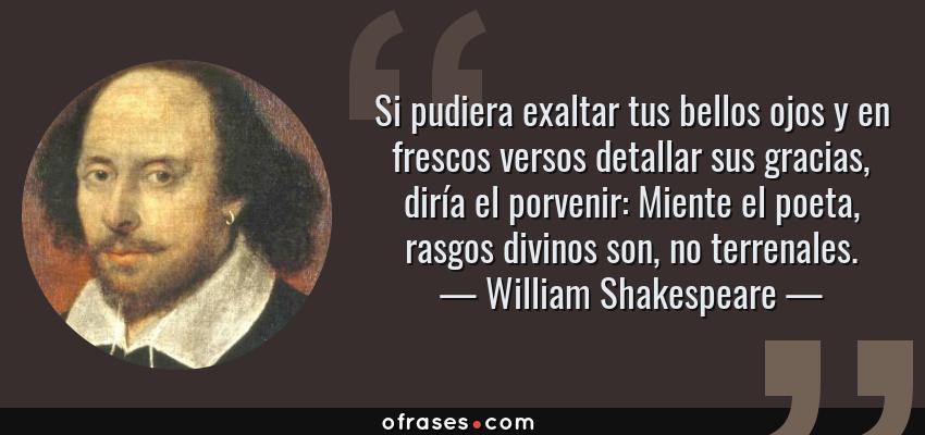 Frases de William Shakespeare - Si pudiera exaltar tus bellos ojos y en frescos versos detallar sus gracias, diría el porvenir: Miente el poeta, rasgos divinos son, no terrenales.