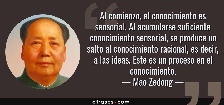 Frases de Mao Zedong - Al comienzo, el conocimiento es sensorial. Al acumularse suficiente conocimiento sensorial, se produce un salto al conocimiento racional, es decir, a las ideas. Este es un proceso en el conocimiento.