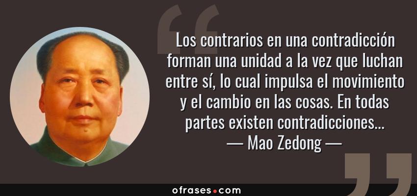 Frases de Mao Zedong - Los contrarios en una contradicción forman una unidad a la vez que luchan entre sí, lo cual impulsa el movimiento y el cambio en las cosas. En todas partes existen contradicciones...