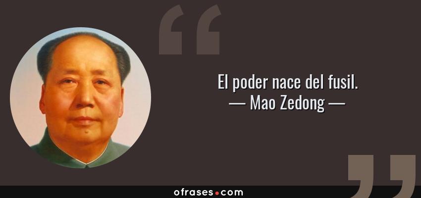 Frases de Mao Zedong - El poder nace del fusil.
