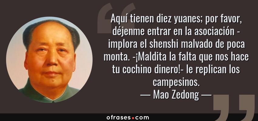 Frases de Mao Zedong - Aquí tienen diez yuanes; por favor, déjenme entrar en la asociación - implora el shenshi malvado de poca monta. -¡Maldita la falta que nos hace tu cochino dinero!- le replican los campesinos.