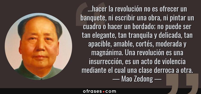 Frases de Mao Zedong - ...hacer la revolución no es ofrecer un banquete, ni escribir una obra, ni pintar un cuadro o hacer un bordado; no puede ser tan elegante, tan tranquila y delicada, tan apacible, amable, cortés, moderada y magnánima. Una revolución es una insurrección, es un acto de violencia mediante el cual una clase derroca a otra.