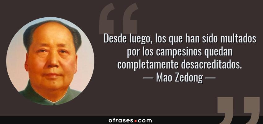 Frases de Mao Zedong - Desde luego, los que han sido multados por los campesinos quedan completamente desacreditados.