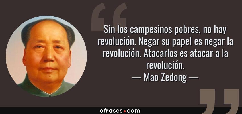 Frases de Mao Zedong - Sin los campesinos pobres, no hay revolución. Negar su papel es negar la revolución. Atacarlos es atacar a la revolución.