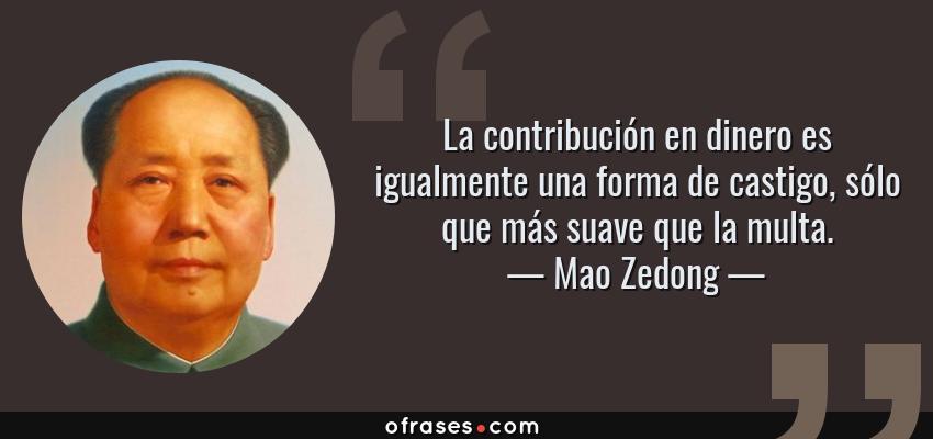 Frases de Mao Zedong - La contribución en dinero es igualmente una forma de castigo, sólo que más suave que la multa.
