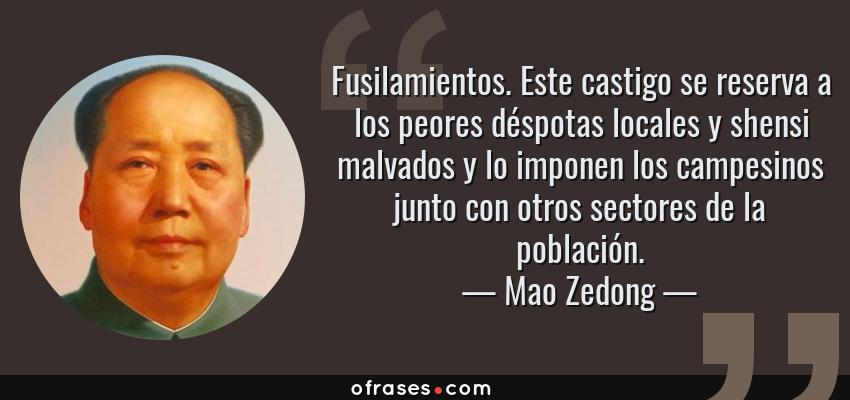 Frases de Mao Zedong - Fusilamientos. Este castigo se reserva a los peores déspotas locales y shensi malvados y lo imponen los campesinos junto con otros sectores de la población.