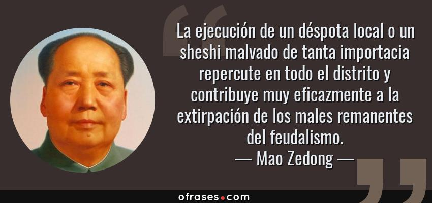 Frases de Mao Zedong - La ejecución de un déspota local o un sheshi malvado de tanta importacia repercute en todo el distrito y contribuye muy eficazmente a la extirpación de los males remanentes del feudalismo.