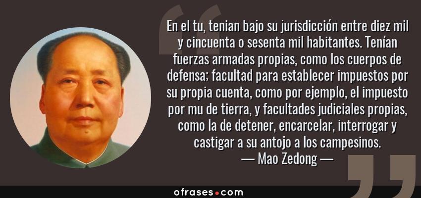 Frases de Mao Zedong - En el tu, tenian bajo su jurisdicción entre diez mil y cincuenta o sesenta mil habitantes. Tenían fuerzas armadas propias, como los cuerpos de defensa; facultad para establecer impuestos por su propia cuenta, como por ejemplo, el impuesto por mu de tierra, y facultades judiciales propias, como la de detener, encarcelar, interrogar y castigar a su antojo a los campesinos.