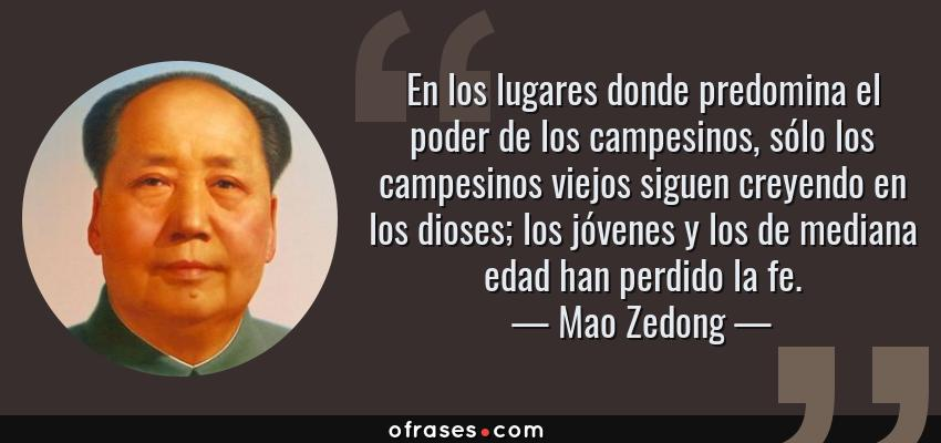 Frases de Mao Zedong - En los lugares donde predomina el poder de los campesinos, sólo los campesinos viejos siguen creyendo en los dioses; los jóvenes y los de mediana edad han perdido la fe.