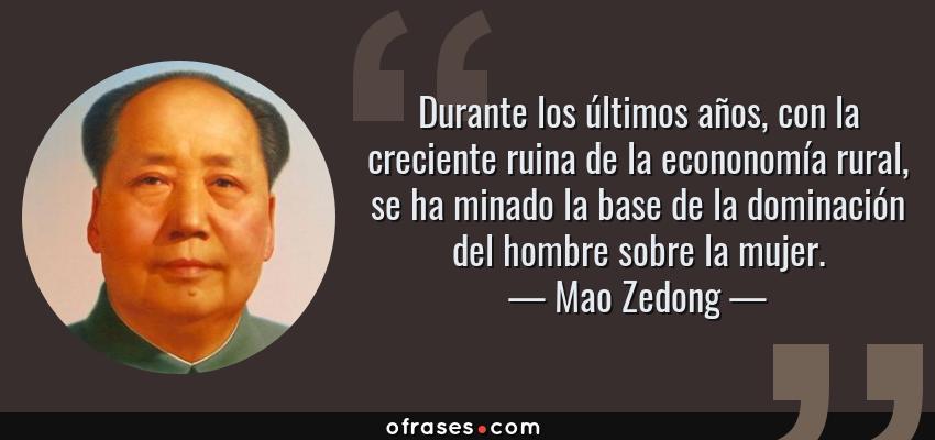 Frases de Mao Zedong - Durante los últimos años, con la creciente ruina de la econonomía rural, se ha minado la base de la dominación del hombre sobre la mujer.
