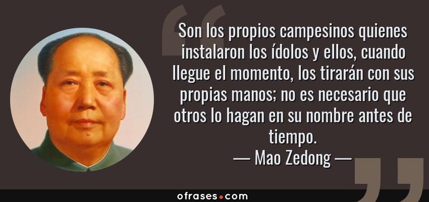 Frases de Mao Zedong - Son los propios campesinos quienes instalaron los ídolos y ellos, cuando llegue el momento, los tirarán con sus propias manos; no es necesario que otros lo hagan en su nombre antes de tiempo.