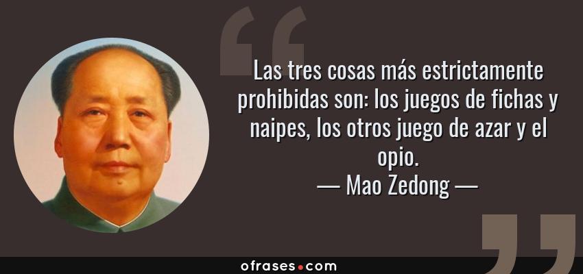 Frases de Mao Zedong - Las tres cosas más estrictamente prohibidas son: los juegos de fichas y naipes, los otros juego de azar y el opio.