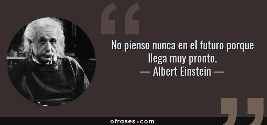 Frases de Albert Einstein - No pienso nunca en el futuro porque llega muy pronto.