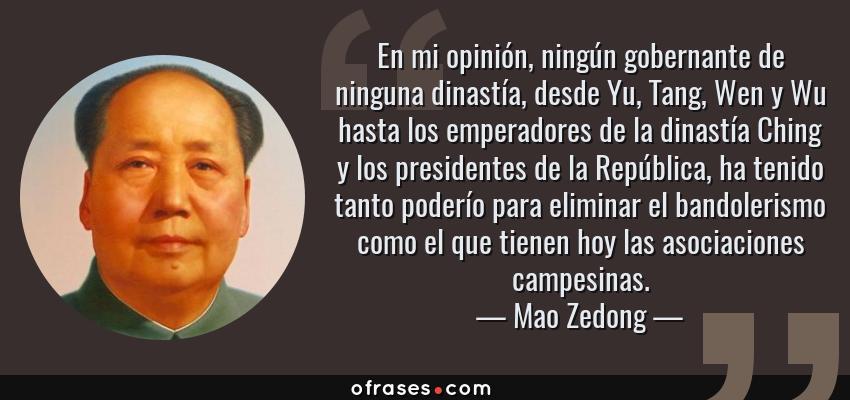 Frases de Mao Zedong - En mi opinión, ningún gobernante de ninguna dinastía, desde Yu, Tang, Wen y Wu hasta los emperadores de la dinastía Ching y los presidentes de la República, ha tenido tanto poderío para eliminar el bandolerismo como el que tienen hoy las asociaciones campesinas.
