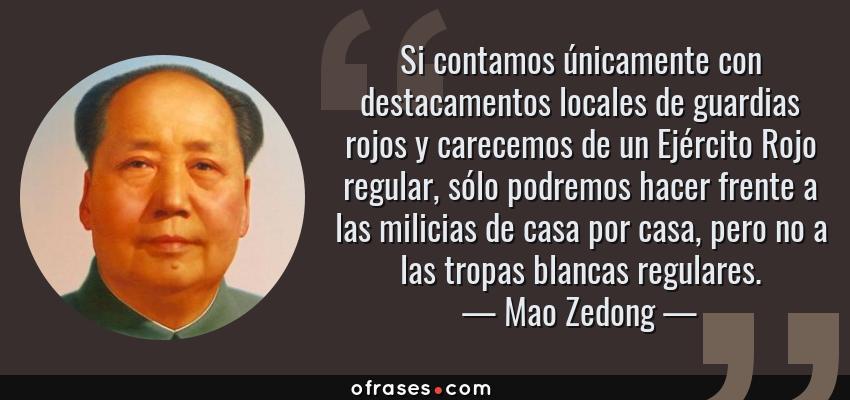 Frases de Mao Zedong - Si contamos únicamente con destacamentos locales de guardias rojos y carecemos de un Ejército Rojo regular, sólo podremos hacer frente a las milicias de casa por casa, pero no a las tropas blancas regulares.