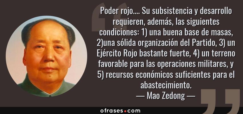 Frases de Mao Zedong - Poder rojo.... Su subsistencia y desarrollo requieren, además, las siguientes condiciones: 1) una buena base de masas, 2)una sólida organización del Partido, 3) un Ejército Rojo bastante fuerte, 4) un terreno favorable para las operaciones militares, y 5) recursos económicos suficientes para el abastecimiento.