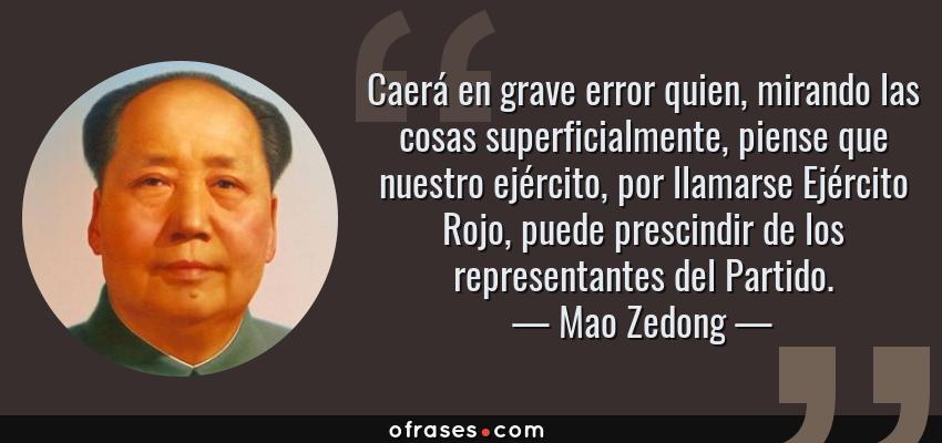 Frases de Mao Zedong - Caerá en grave error quien, mirando las cosas superficialmente, piense que nuestro ejército, por llamarse Ejército Rojo, puede prescindir de los representantes del Partido.