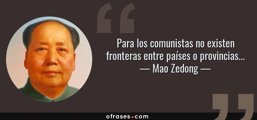 Frases de Mao Zedong - Para los comunistas no existen fronteras entre países o provincias...