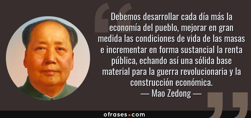 Frases de Mao Zedong - Debemos desarrollar cada día más la economía del pueblo, mejorar en gran medida las condiciones de vida de las masas e incrementar en forma sustancial la renta pública, echando así una sólida base material para la guerra revolucionaria y la construcción económica.