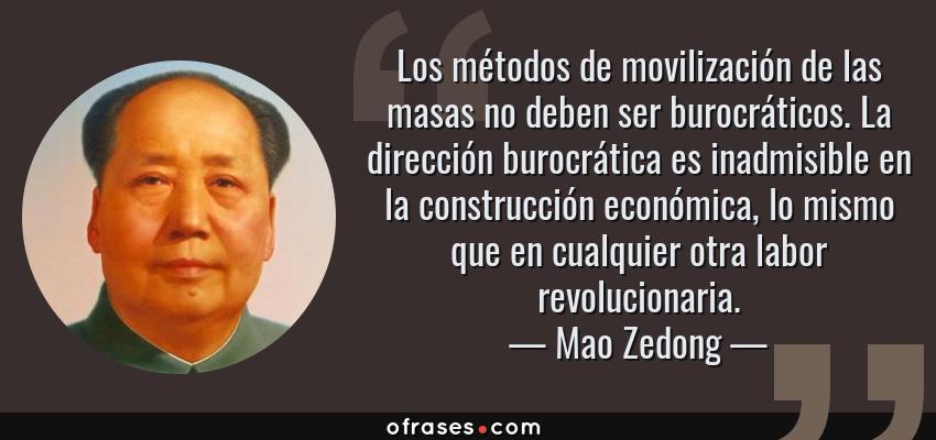 Frases de Mao Zedong - Los métodos de movilización de las masas no deben ser burocráticos. La dirección burocrática es inadmisible en la construcción económica, lo mismo que en cualquier otra labor revolucionaria.
