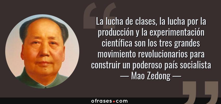 Frases de Mao Zedong - La lucha de clases, la lucha por la producción y la experimentación científica son los tres grandes movimiento revolucionarios para construir un poderoso país socialista