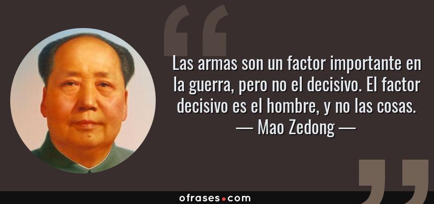 Frases de Mao Zedong - Las armas son un factor importante en la guerra, pero no el decisivo. El factor decisivo es el hombre, y no las cosas.