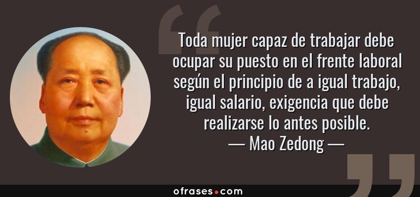 Frases de Mao Zedong - Toda mujer capaz de trabajar debe ocupar su puesto en el frente laboral según el principio de a igual trabajo, igual salario, exigencia que debe realizarse lo antes posible.
