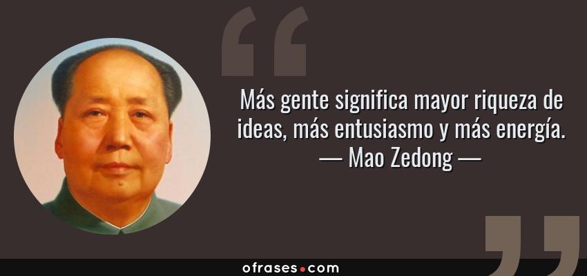 Frases de Mao Zedong - Más gente significa mayor riqueza de ideas, más entusiasmo y más energía.