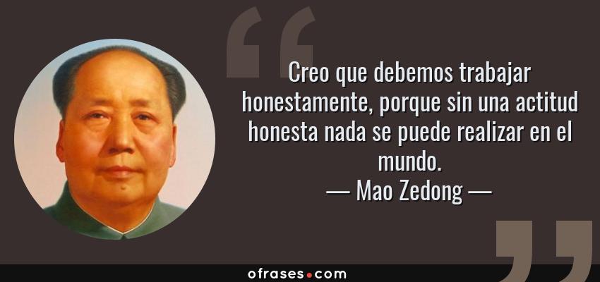 Frases de Mao Zedong - Creo que debemos trabajar honestamente, porque sin una actitud honesta nada se puede realizar en el mundo.