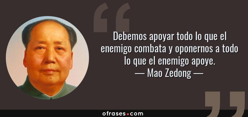 Frases de Mao Zedong - Debemos apoyar todo lo que el enemigo combata y oponernos a todo lo que el enemigo apoye.