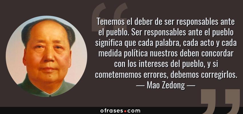 Frases de Mao Zedong - Tenemos el deber de ser responsables ante el pueblo. Ser responsables ante el pueblo significa que cada palabra, cada acto y cada medida política nuestros deben concordar con los intereses del pueblo, y si cometememos errores, debemos corregirlos.