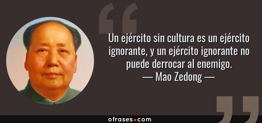 Frases de Mao Zedong - Un ejército sin cultura es un ejército ignorante, y un ejército ignorante no puede derrocar al enemigo.