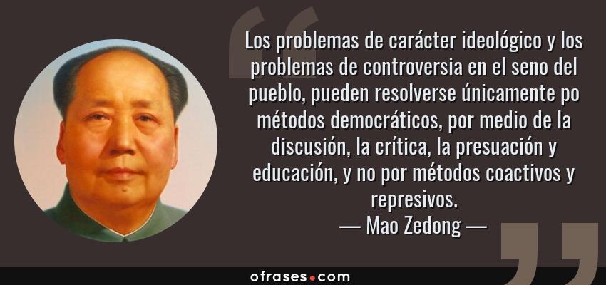 Frases de Mao Zedong - Los problemas de carácter ideológico y los problemas de controversia en el seno del pueblo, pueden resolverse únicamente po métodos democráticos, por medio de la discusión, la crítica, la presuación y educación, y no por métodos coactivos y represivos.