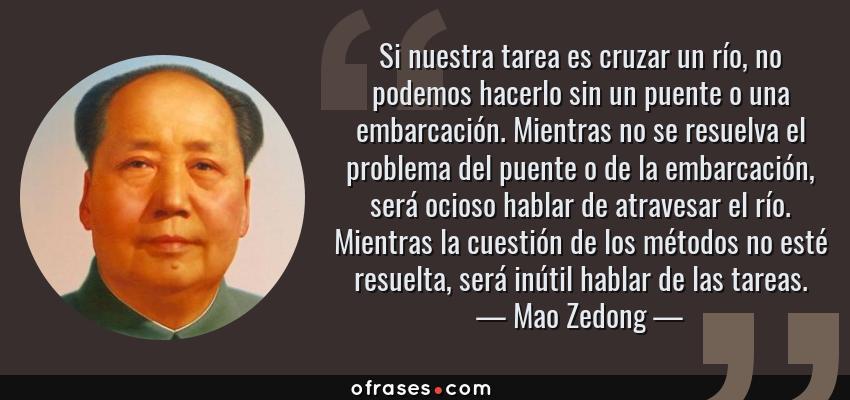 Frases de Mao Zedong - Si nuestra tarea es cruzar un río, no podemos hacerlo sin un puente o una embarcación. Mientras no se resuelva el problema del puente o de la embarcación, será ocioso hablar de atravesar el río. Mientras la cuestión de los métodos no esté resuelta, será inútil hablar de las tareas.