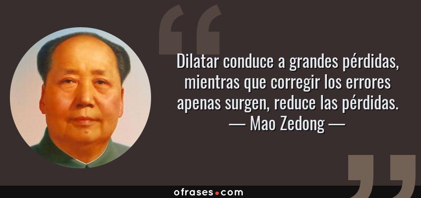 Frases de Mao Zedong - Dilatar conduce a grandes pérdidas, mientras que corregir los errores apenas surgen, reduce las pérdidas.