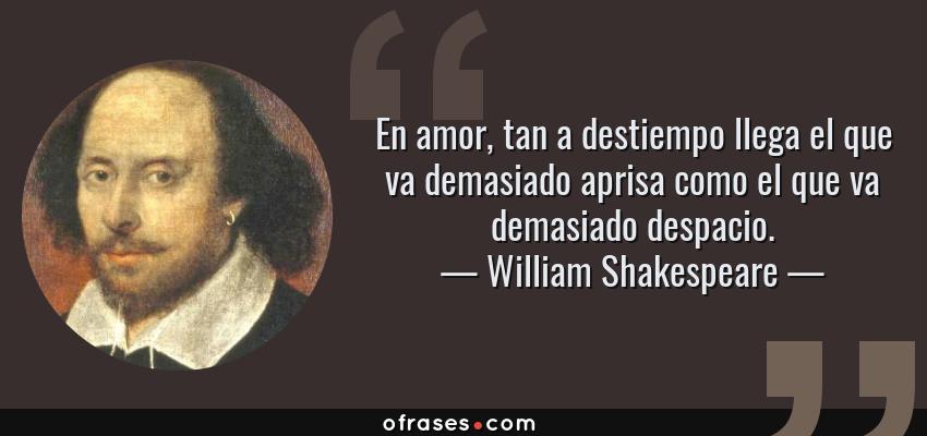 Frases de William Shakespeare - En amor, tan a destiempo llega el que va demasiado aprisa como el que va demasiado despacio.