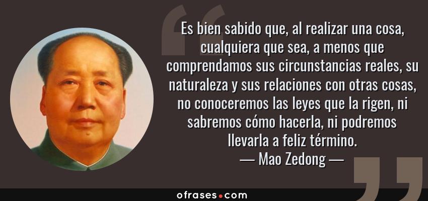 Frases de Mao Zedong - Es bien sabido que, al realizar una cosa, cualquiera que sea, a menos que comprendamos sus circunstancias reales, su naturaleza y sus relaciones con otras cosas, no conoceremos las leyes que la rigen, ni sabremos cómo hacerla, ni podremos llevarla a feliz término.