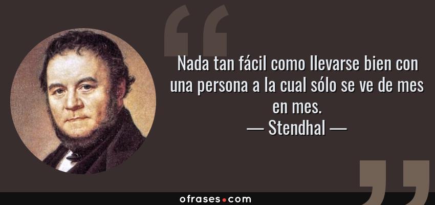 Frases de Stendhal - Nada tan fácil como llevarse bien con una persona a la cual sólo se ve de mes en mes.