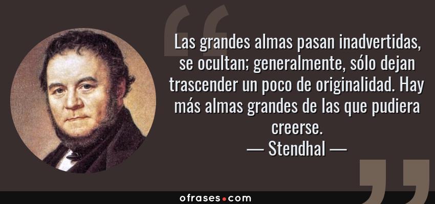 Frases de Stendhal - Las grandes almas pasan inadvertidas, se ocultan; generalmente, sólo dejan trascender un poco de originalidad. Hay más almas grandes de las que pudiera creerse.