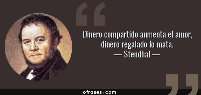 Frases de Stendhal - Dinero compartido aumenta el amor, dinero regalado lo mata.
