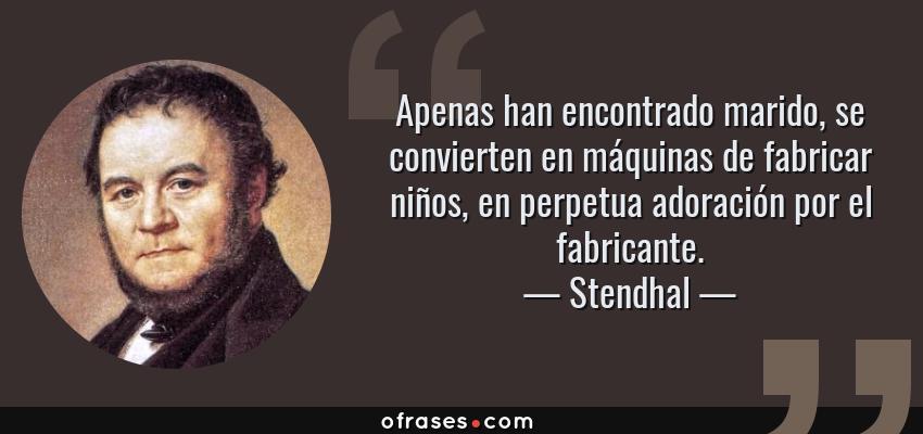 Frases de Stendhal - Apenas han encontrado marido, se convierten en máquinas de fabricar niños, en perpetua adoración por el fabricante.