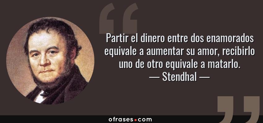 Frases de Stendhal - Partir el dinero entre dos enamorados equivale a aumentar su amor, recibirlo uno de otro equivale a matarlo.