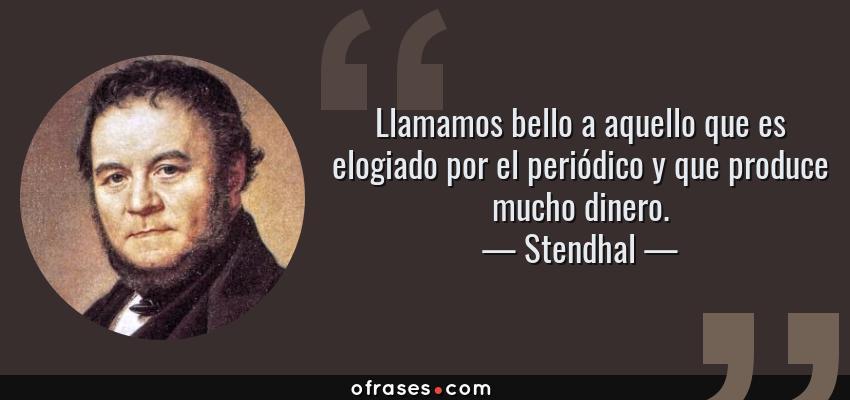 Frases de Stendhal - Llamamos bello a aquello que es elogiado por el periódico y que produce mucho dinero.