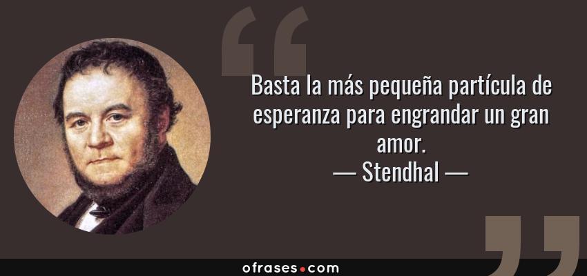 Frases de Stendhal - Basta la más pequeña partícula de esperanza para engrandar un gran amor.