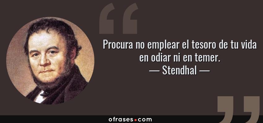 Frases de Stendhal - Procura no emplear el tesoro de tu vida en odiar ni en temer.