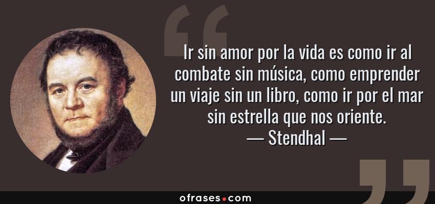 Frases de Stendhal - Ir sin amor por la vida es como ir al combate sin música, como emprender un viaje sin un libro, como ir por el mar sin estrella que nos oriente.