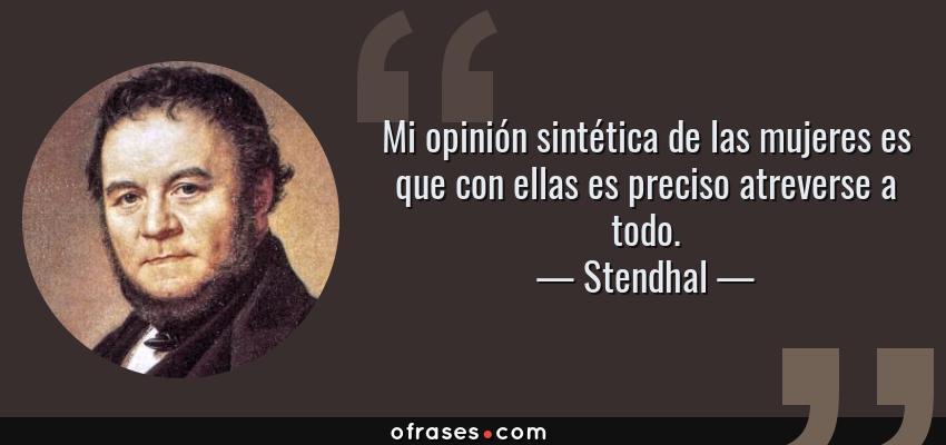 Frases de Stendhal - Mi opinión sintética de las mujeres es que con ellas es preciso atreverse a todo.