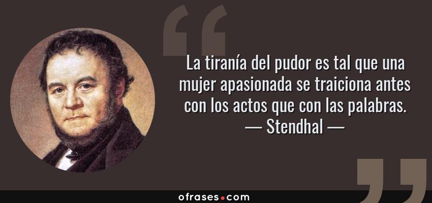 Frases de Stendhal - La tiranía del pudor es tal que una mujer apasionada se traiciona antes con los actos que con las palabras.