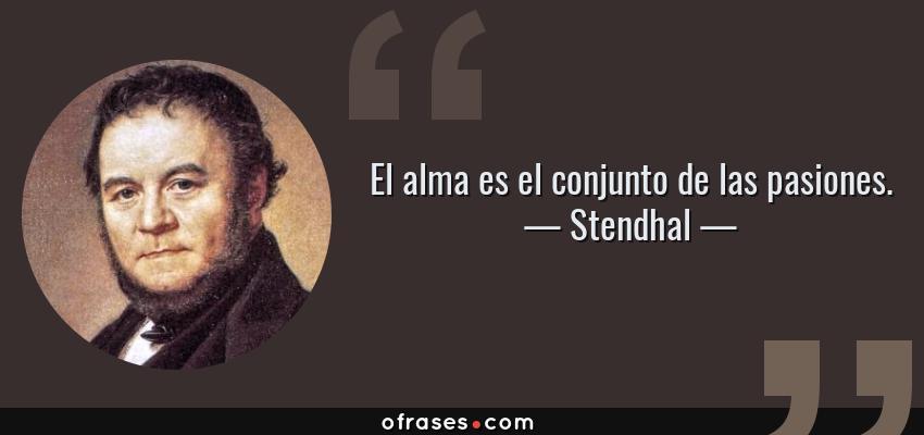 Frases de Stendhal - El alma es el conjunto de las pasiones.